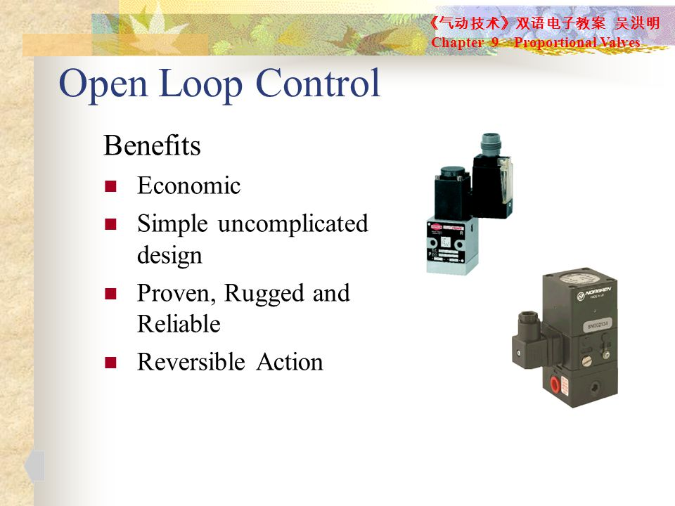 Open Loop Control Benefits Economic Simple uncomplicated design Proven, Rugged and Reliable Reversible Action 《气动技术》双语电子教案 吴洪明 Chapter 9 Proportional Valves