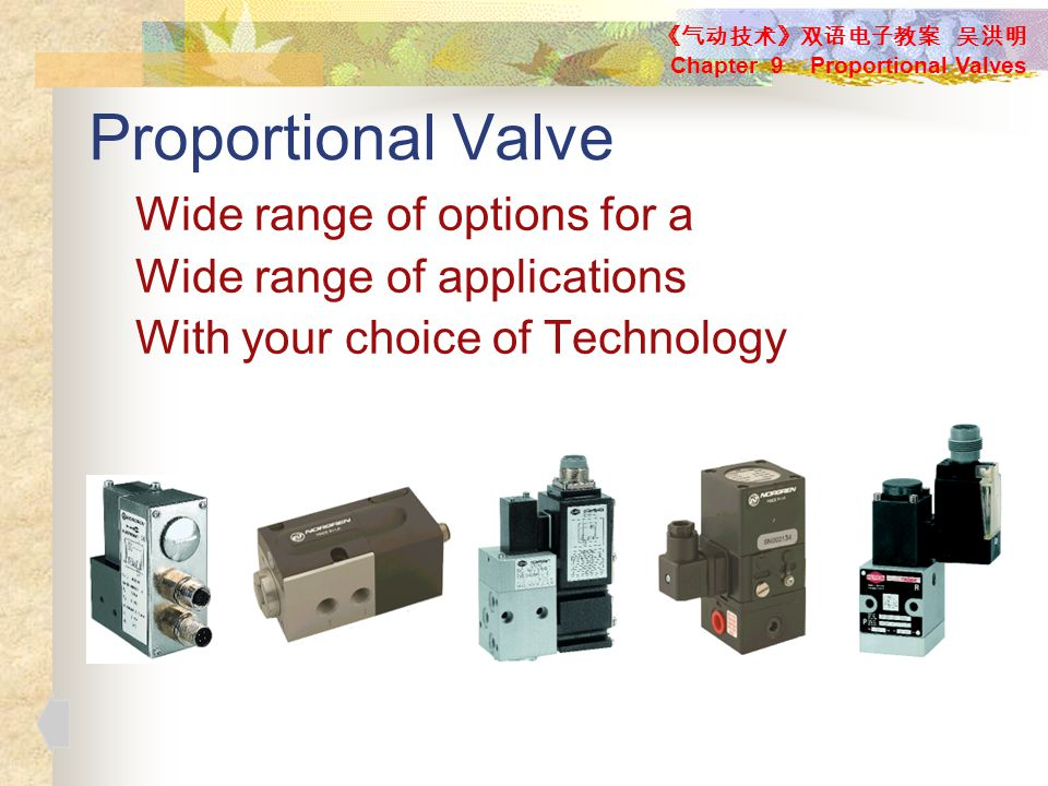 Proportional Valve Wide range of options for a Wide range of applications With your choice of Technology 《气动技术》双语电子教案 吴洪明 Chapter 9 Proportional Valves