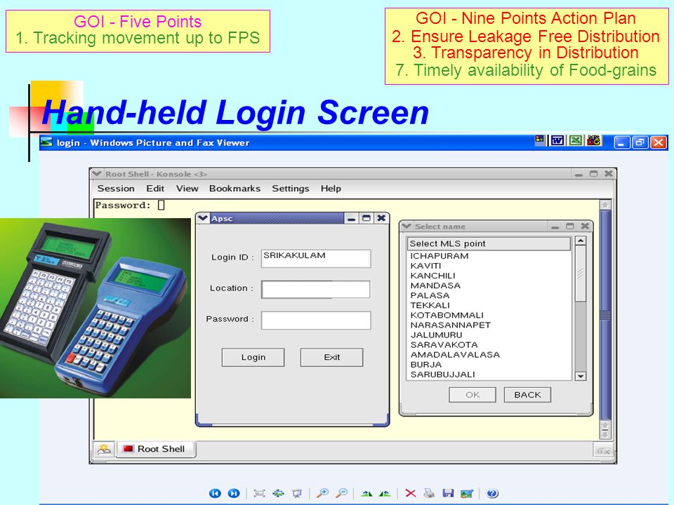 Mobile interface for e-PDS Hand-held dedicated on-line device instead of cell phones being used now On-line connectivity to 430 remote points Customised keypad  with both SMS & voice calls  sim card enabled Easy to carry and operate by staff Data can be downloaded into PC for record Used for field data entry of PDS lifting/off-take FROM REMOTE POINTS – some only godown shed available Without even power supply or any other infrastructure No further accessories/hardware/site development required  unlike in case of PCs and other electronic gadgets GOI - Nine Points Action Plan 2.