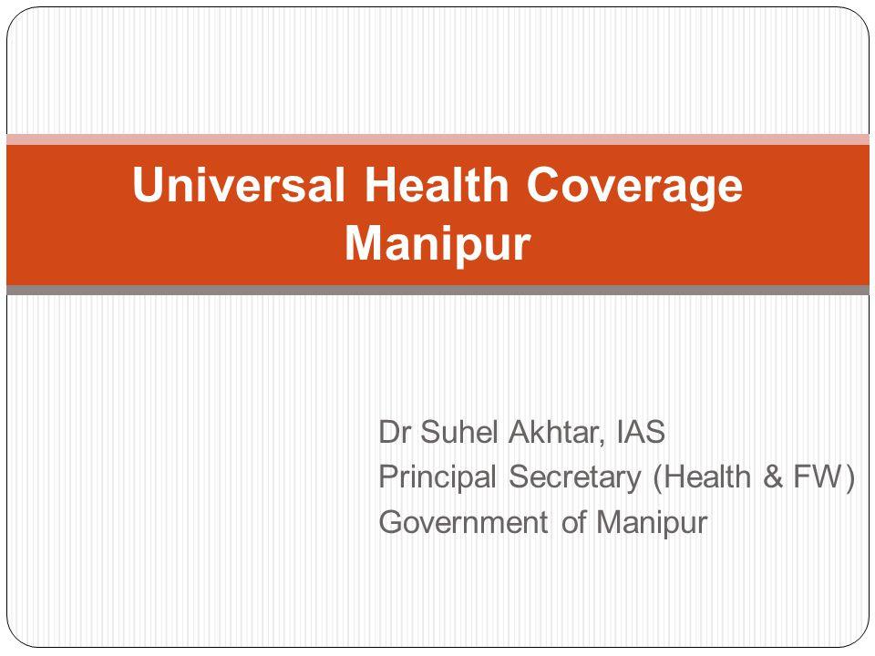 Dr Suhel Akhtar, IAS Principal Secretary (Health & FW) Government of Manipur Universal Health Coverage Manipur