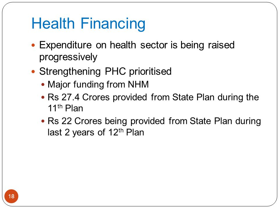 Health Financing 18 Expenditure on health sector is being raised progressively Strengthening PHC prioritised Major funding from NHM Rs 27.4 Crores pro