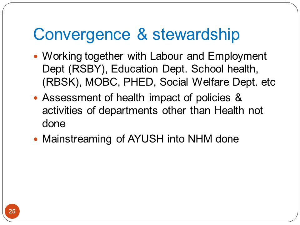 Convergence & stewardship Working together with Labour and Employment Dept (RSBY), Education Dept. School health, (RBSK), MOBC, PHED, Social Welfare D