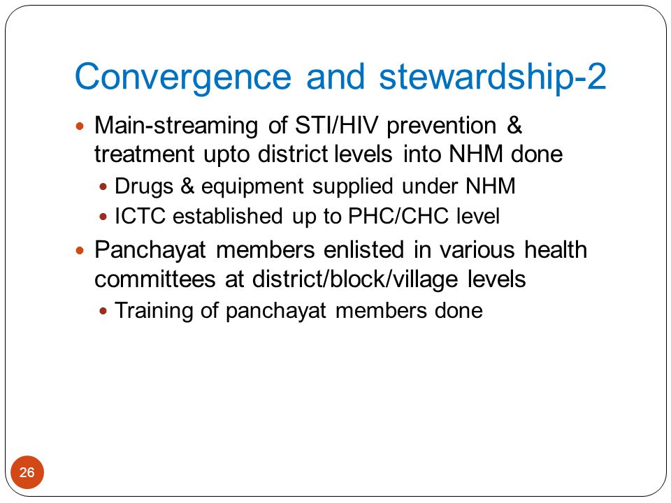 Convergence and stewardship-2 Main-streaming of STI/HIV prevention & treatment upto district levels into NHM done Drugs & equipment supplied under NHM