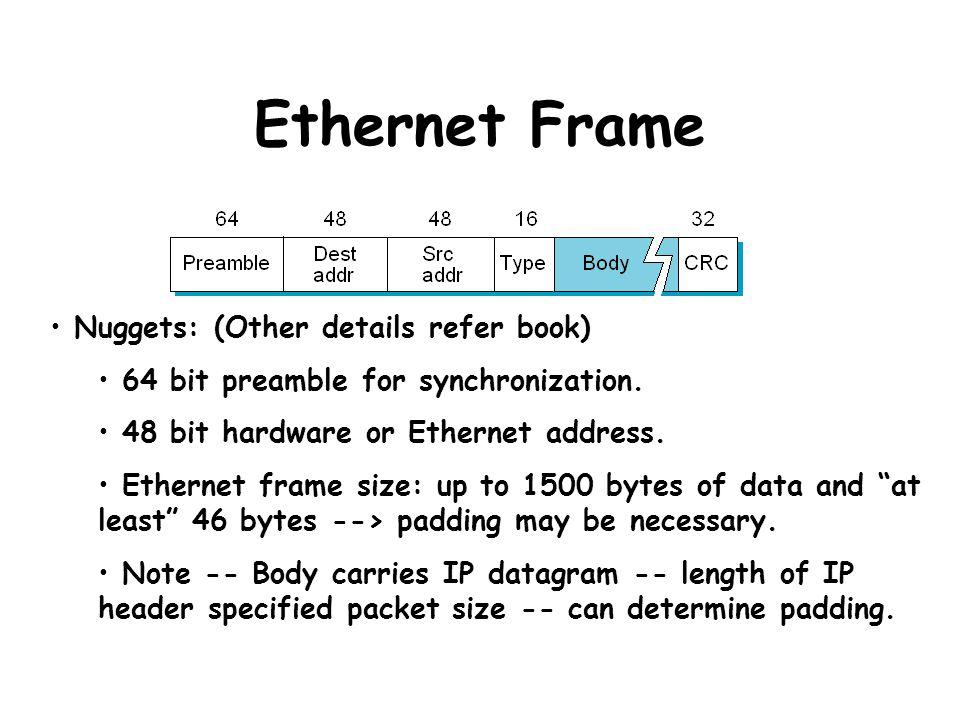 Ethernet Frame Nuggets: (Other details refer book) 64 bit preamble for synchronization. 48 bit hardware or Ethernet address. Ethernet frame size: up t