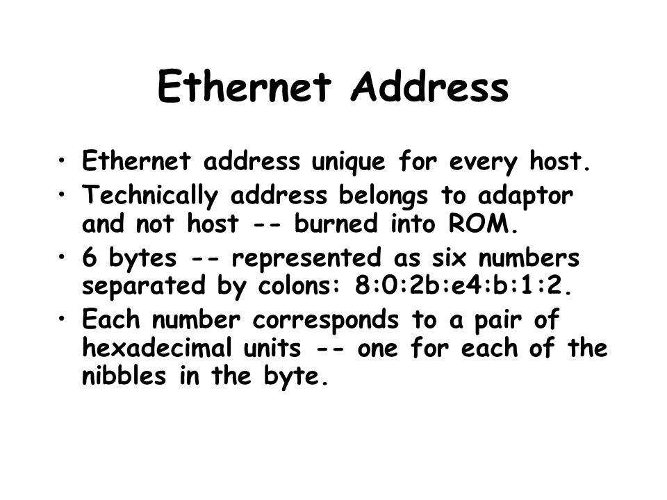 Ethernet Address Ethernet address unique for every host. Technically address belongs to adaptor and not host -- burned into ROM. 6 bytes -- represente