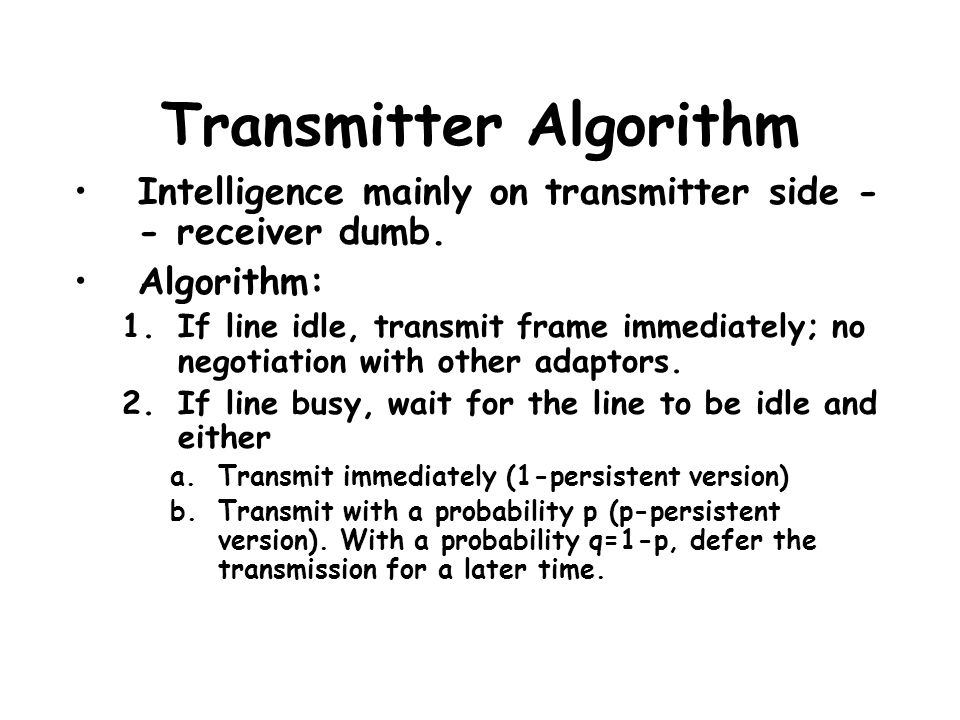 Transmitter Algorithm Intelligence mainly on transmitter side - - receiver dumb. Algorithm: 1.If line idle, transmit frame immediately; no negotiation