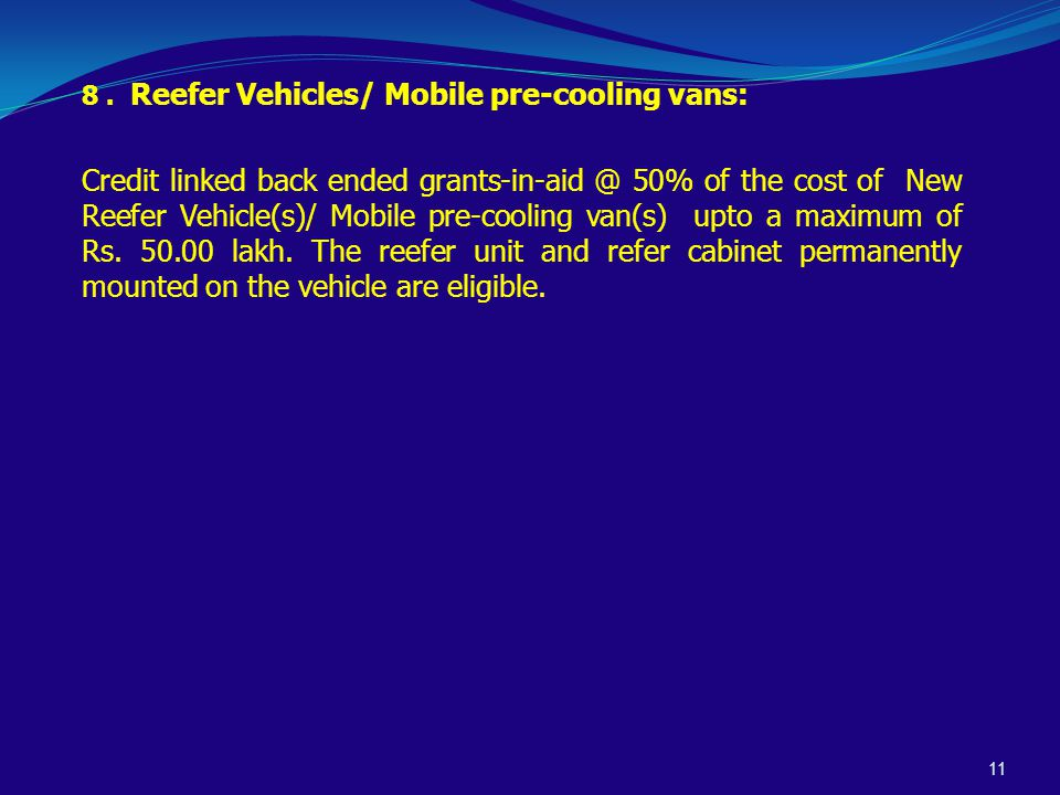11 8. Reefer Vehicles/ Mobile pre-cooling vans: Credit linked back ended grants-in-aid @ 50% of the cost of New Reefer Vehicle(s)/ Mobile pre-cooling