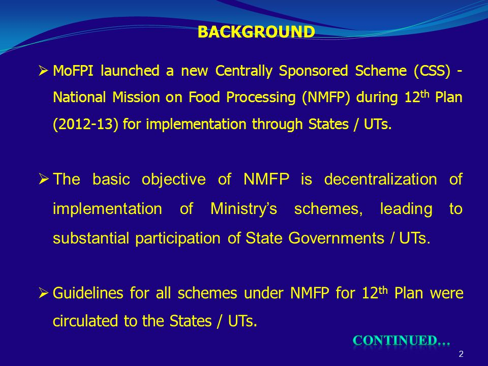 BACKGROUND 2  MoFPI launched a new Centrally Sponsored Scheme (CSS) - National Mission on Food Processing (NMFP) during 12 th Plan (2012-13) for implementation through States / UTs.