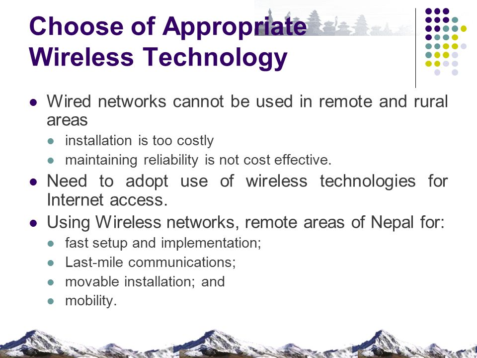 Choose of Appropriate Wireless Technology Wired networks cannot be used in remote and rural areas installation is too costly maintaining reliability i