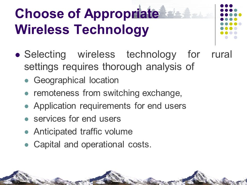 Choose of Appropriate Wireless Technology Selecting wireless technology for rural settings requires thorough analysis of Geographical location remoteness from switching exchange, Application requirements for end users services for end users Anticipated traffic volume Capital and operational costs.
