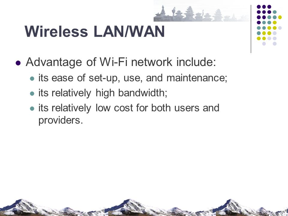 Wireless LAN/WAN Advantage of Wi-Fi network include: its ease of set-up, use, and maintenance; its relatively high bandwidth; its relatively low cost