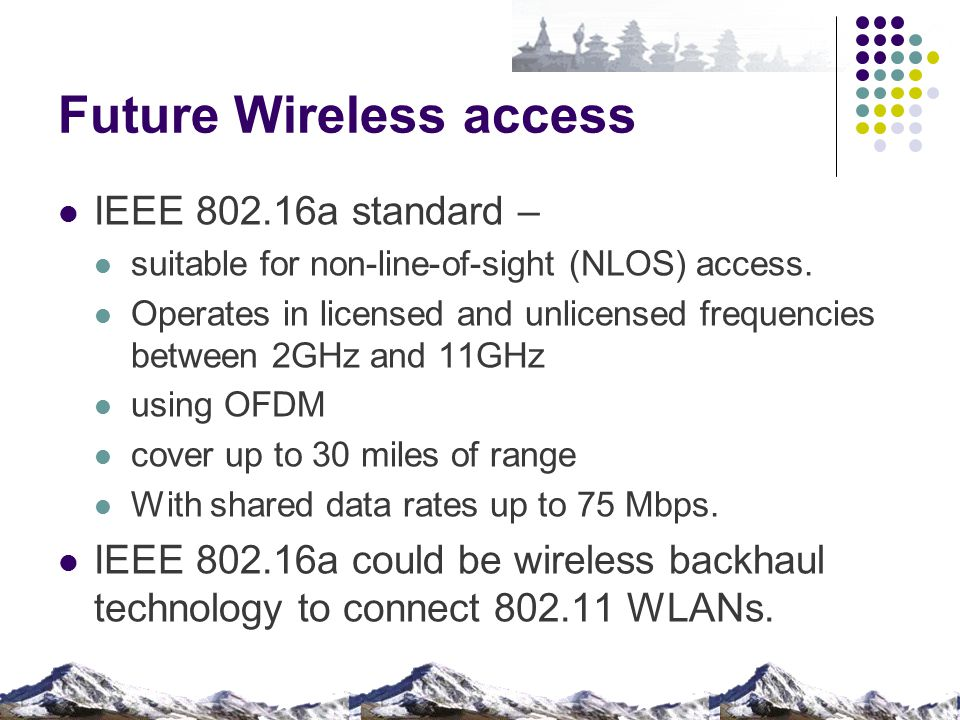 Future Wireless access IEEE 802.16a standard – suitable for non-line-of-sight (NLOS) access. Operates in licensed and unlicensed frequencies between 2