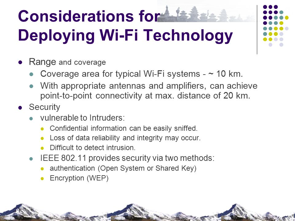 Considerations for Deploying Wi-Fi Technology Range and coverage Coverage area for typical Wi-Fi systems - ~ 10 km. With appropriate antennas and ampl