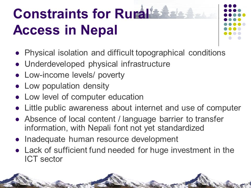 Constraints for Rural Access in Nepal Physical isolation and difficult topographical conditions Underdeveloped physical infrastructure Low-income leve