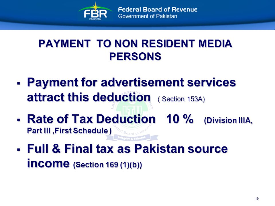 19 PAYMENT TO NON RESIDENT MEDIA PERSONS  Payment for advertisement services attract this deduction ( Section 153A)  Rate of Tax Deduction 10 % (Division IIIA, Part III,First Schedule )  Full & Final tax as Pakistan source income (Section 169 (1)(b))