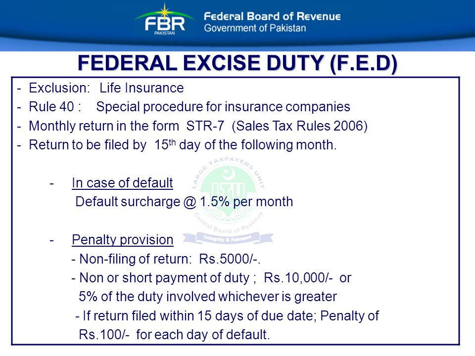 FEDERAL EXCISE DUTY (F.E.D) - Exclusion: Life Insurance - Rule 40 : Special procedure for insurance companies - Monthly return in the form STR-7 (Sales Tax Rules 2006) - Return to be filed by 15 th day of the following month.