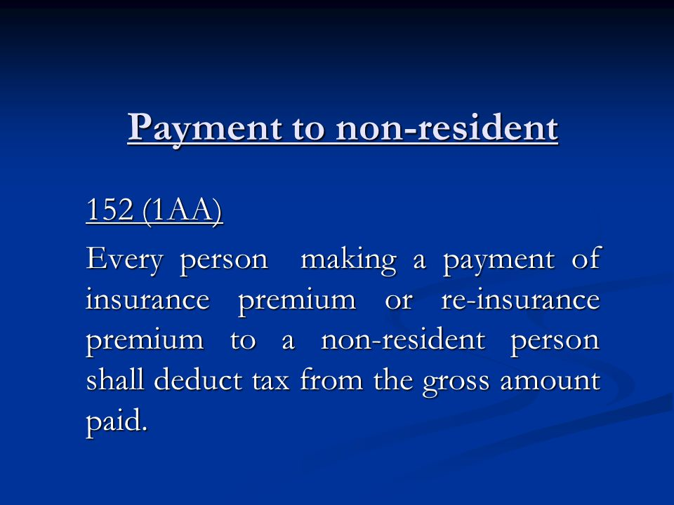 Payment to non-resident 152 (1AA) Every person making a payment of insurance premium or re-insurance premium to a non-resident person shall deduct tax from the gross amount paid.