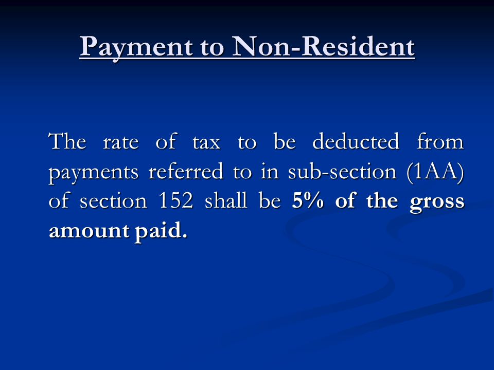 Payment to Non-Resident The rate of tax to be deducted from payments referred to in sub-section (1AA) of section 152 shall be 5% of the gross amount paid.