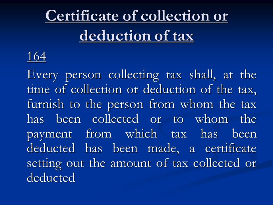 Certificate of collection or deduction of tax 164 Every person collecting tax shall, at the time of collection or deduction of the tax, furnish to the person from whom the tax has been collected or to whom the payment from which tax has been deducted has been made, a certificate setting out the amount of tax collected or deducted