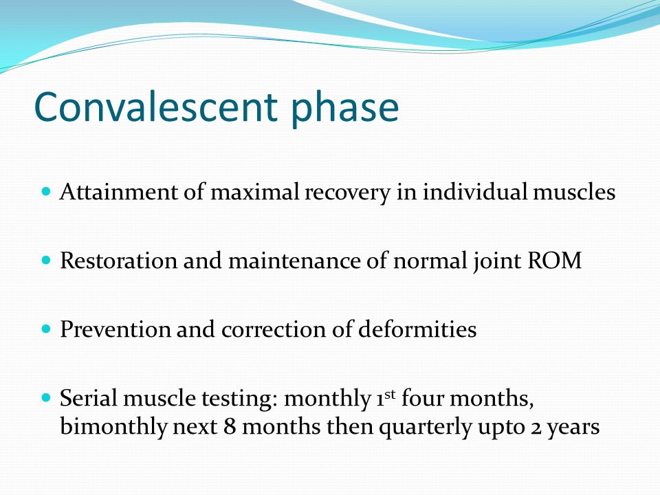 Convalescent phase Attainment of maximal recovery in individual muscles Restoration and maintenance of normal joint ROM Prevention and correction of deformities Serial muscle testing: monthly 1 st four months, bimonthly next 8 months then quarterly upto 2 years