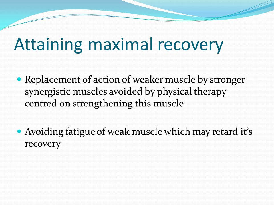 Attaining maximal recovery Replacement of action of weaker muscle by stronger synergistic muscles avoided by physical therapy centred on strengthening this muscle Avoiding fatigue of weak muscle which may retard it's recovery