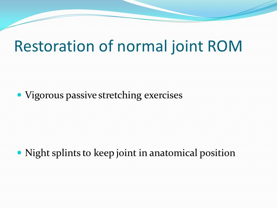Restoration of normal joint ROM Vigorous passive stretching exercises Night splints to keep joint in anatomical position