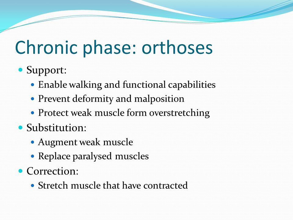 Chronic phase: orthoses Support: Enable walking and functional capabilities Prevent deformity and malposition Protect weak muscle form overstretching Substitution: Augment weak muscle Replace paralysed muscles Correction: Stretch muscle that have contracted