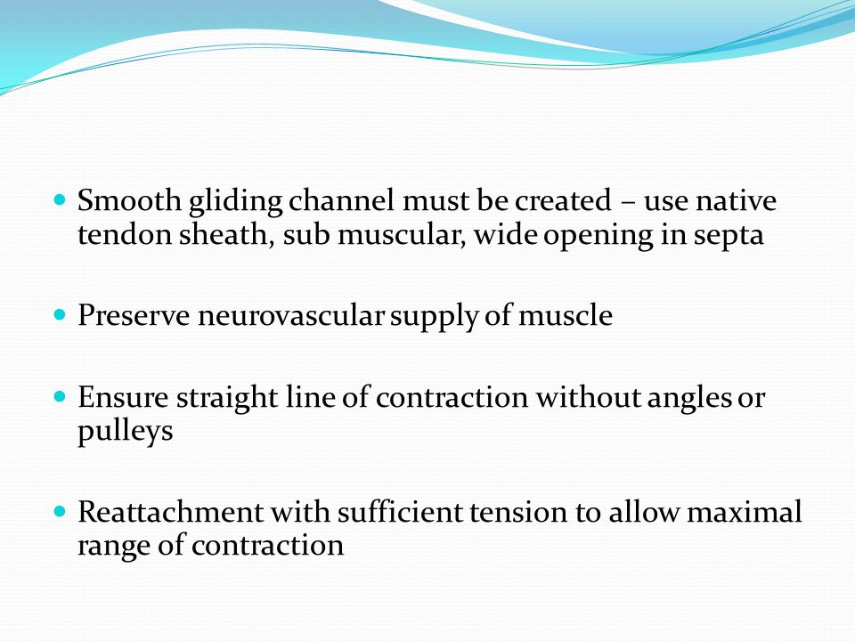 Smooth gliding channel must be created – use native tendon sheath, sub muscular, wide opening in septa Preserve neurovascular supply of muscle Ensure straight line of contraction without angles or pulleys Reattachment with sufficient tension to allow maximal range of contraction