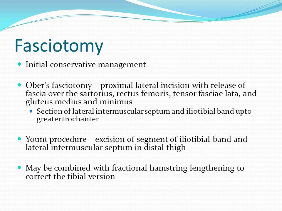 Fasciotomy Initial conservative management Ober's fasciotomy – proximal lateral incision with release of fascia over the sartorius, rectus femoris, te