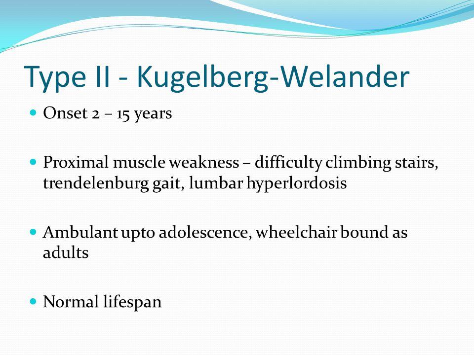 Type II - Kugelberg-Welander Onset 2 – 15 years Proximal muscle weakness – difficulty climbing stairs, trendelenburg gait, lumbar hyperlordosis Ambulant upto adolescence, wheelchair bound as adults Normal lifespan