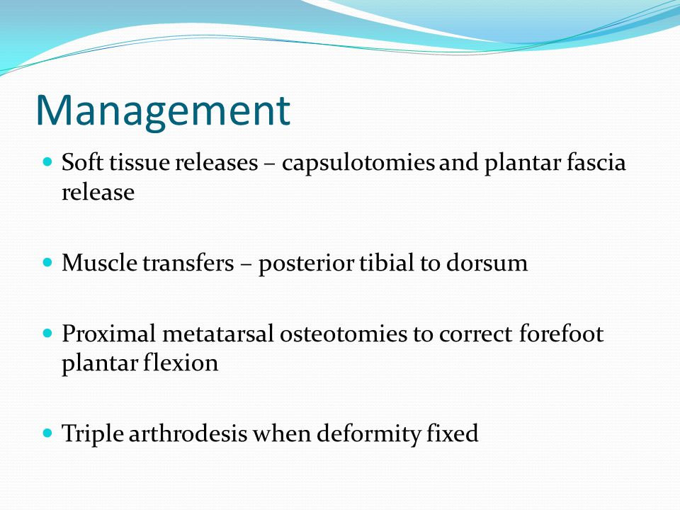 Management Soft tissue releases – capsulotomies and plantar fascia release Muscle transfers – posterior tibial to dorsum Proximal metatarsal osteotomies to correct forefoot plantar flexion Triple arthrodesis when deformity fixed
