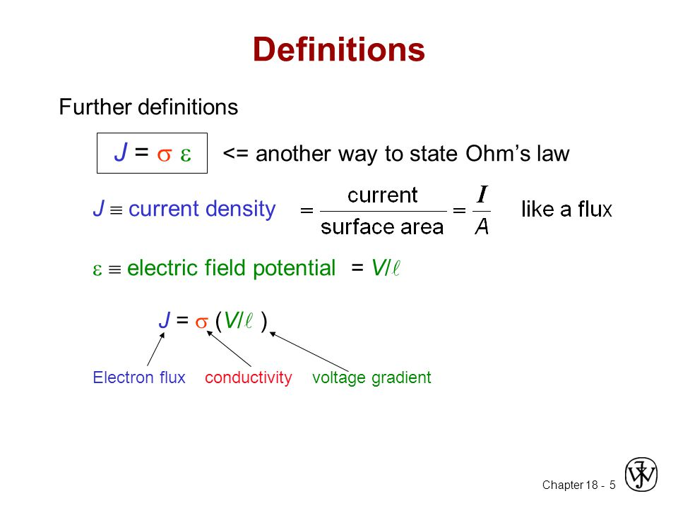 Chapter 18 - 5 Definitions Further definitions J =   <= another way to state Ohm's law J  current density   electric field potential = V/ Electro