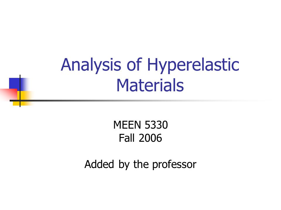 Analysis of Hyperelastic Materials MEEN 5330 Fall 2006 Added by the professor