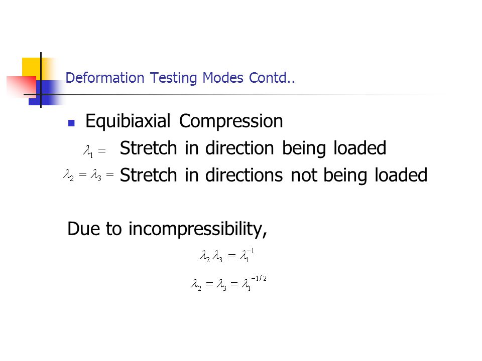 Deformation Testing Modes Contd.. Equibiaxial Compression Stretch in direction being loaded Stretch in directions not being loaded Due to incompressib