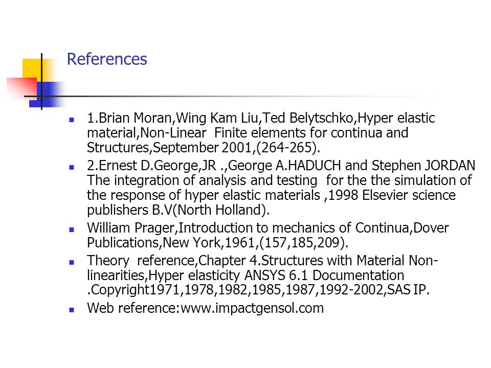 References 1.Brian Moran,Wing Kam Liu,Ted Belytschko,Hyper elastic material,Non-Linear Finite elements for continua and Structures,September 2001,(264