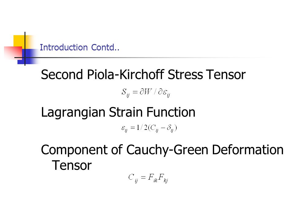 Introduction Contd.. Second Piola-Kirchoff Stress Tensor Lagrangian Strain Function Component of Cauchy-Green Deformation Tensor