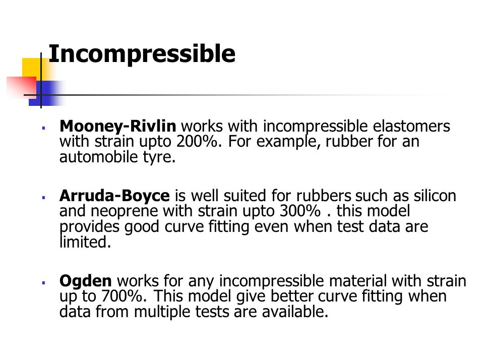 Incompressible  Mooney-Rivlin works with incompressible elastomers with strain upto 200%. For example, rubber for an automobile tyre.  Arruda-Boyce