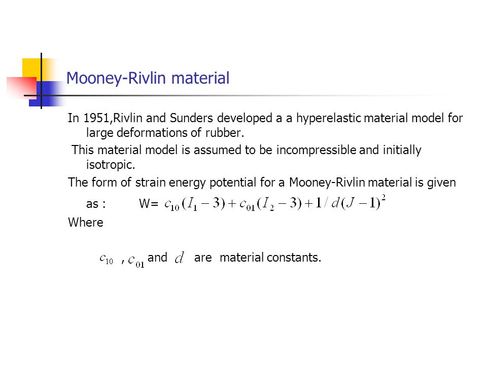Mooney-Rivlin material In 1951,Rivlin and Sunders developed a a hyperelastic material model for large deformations of rubber. This material model is a