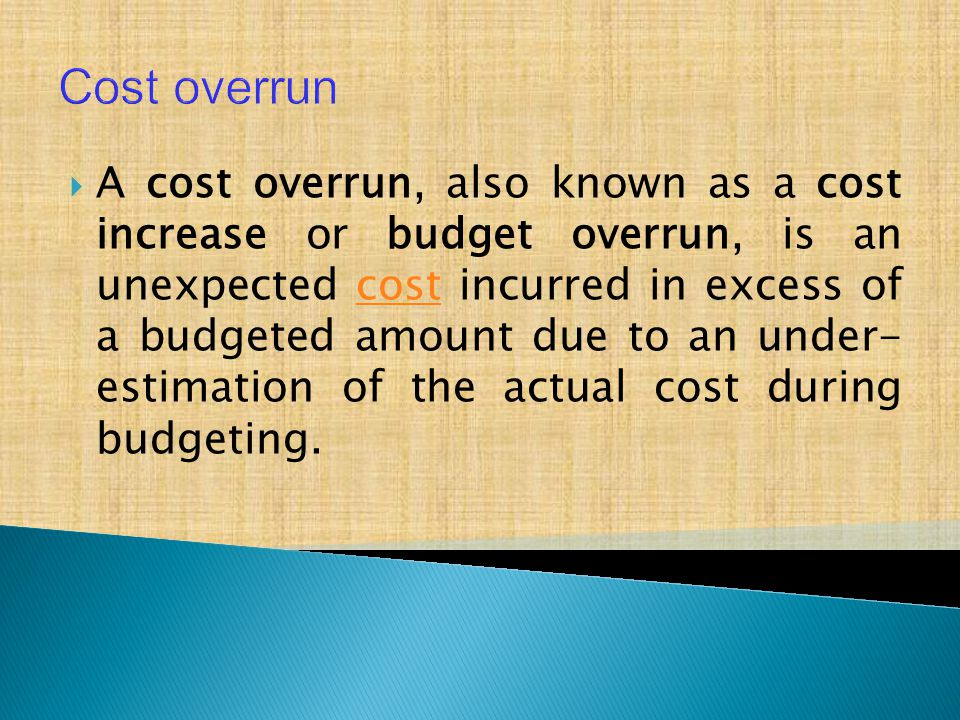  A cost overrun, also known as a cost increase or budget overrun, is an unexpected cost incurred in excess of a budgeted amount due to an under- estimation of the actual cost during budgeting.cost Cost overrun