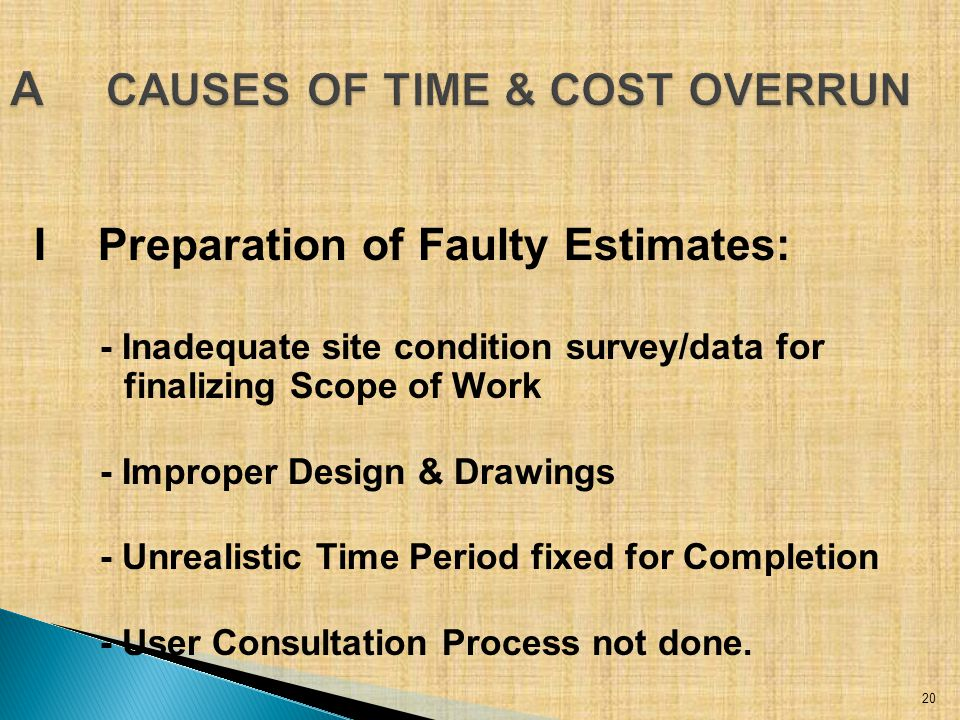 IPreparation of Faulty Estimates: - Inadequate site condition survey/data for finalizing Scope of Work - Improper Design & Drawings - Unrealistic Time Period fixed for Completion - User Consultation Process not done.