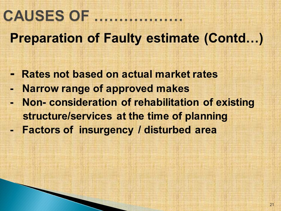 Preparation of Faulty estimate (Contd…) - Rates not based on actual market rates - Narrow range of approved makes - Non- consideration of rehabilitation of existing structure/services at the time of planning - Factors of insurgency / disturbed area 21