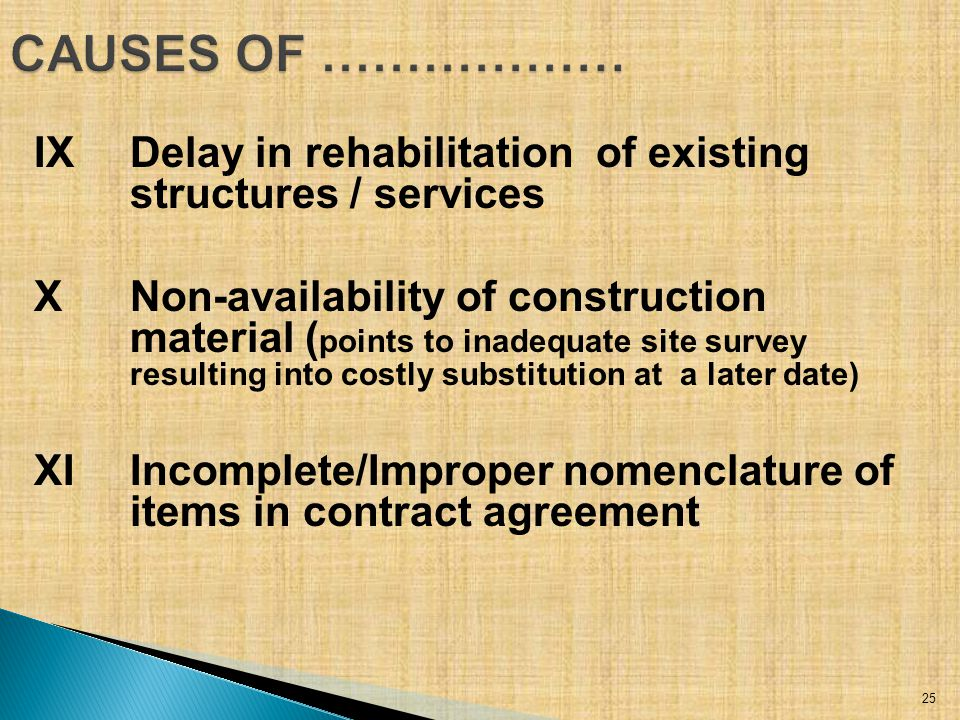 IXDelay in rehabilitation of existing structures / services XNon-availability of construction material ( points to inadequate site survey resulting into costly substitution at a later date) XIIncomplete/Improper nomenclature of items in contract agreement 25