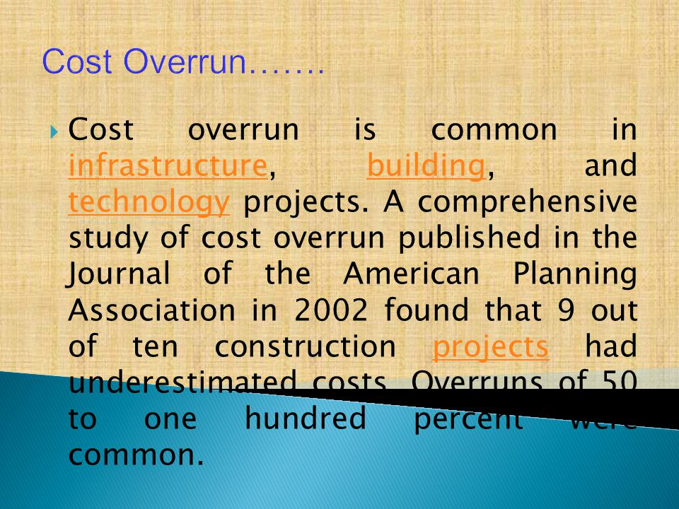  Cost overrun is common in infrastructure, building, and technology projects. A comprehensive study of cost overrun published in the Journal of the A