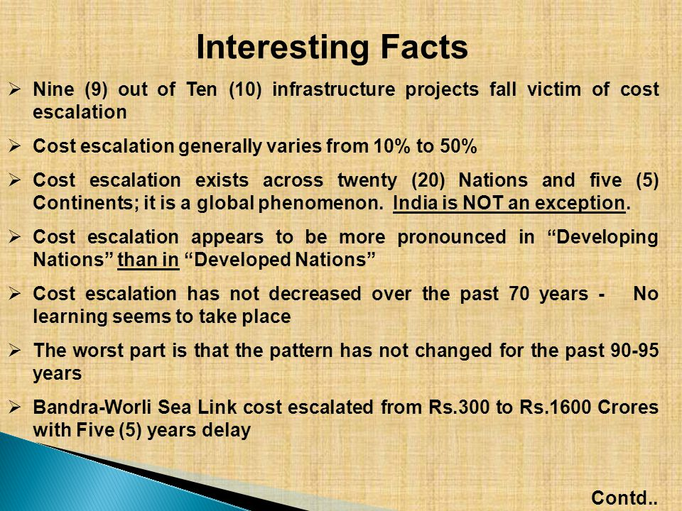 Interesting Facts  Nine (9) out of Ten (10) infrastructure projects fall victim of cost escalation  Cost escalation generally varies from 10% to 50%  Cost escalation exists across twenty (20) Nations and five (5) Continents; it is a global phenomenon.
