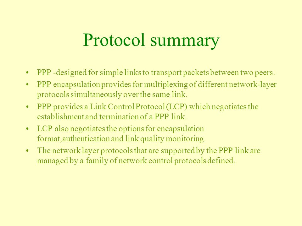 Protocol summary PPP -designed for simple links to transport packets between two peers.