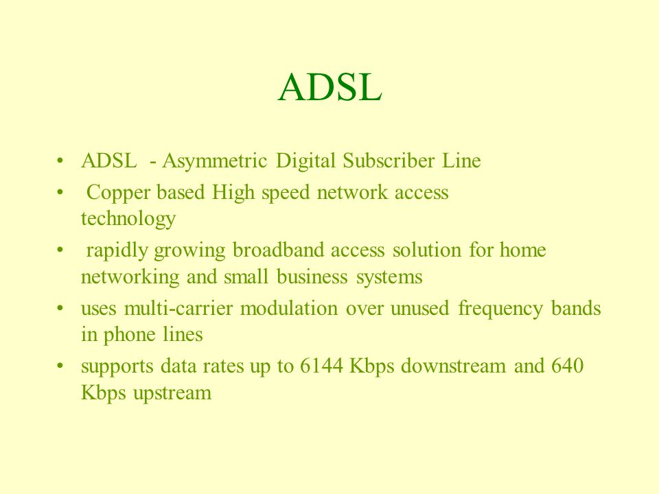 ADSL ADSL - Asymmetric Digital Subscriber Line Copper based High speed network access technology rapidly growing broadband access solution for home networking and small business systems uses multi-carrier modulation over unused frequency bands in phone lines supports data rates up to 6144 Kbps downstream and 640 Kbps upstream