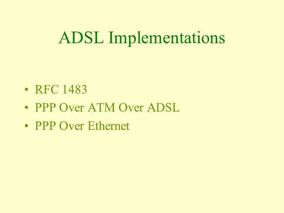 ADSL Implementations RFC 1483 PPP Over ATM Over ADSL PPP Over Ethernet