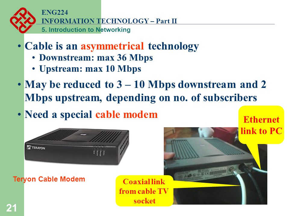 ENG224 INFORMATION TECHNOLOGY – Part II 5. Introduction to Networking 21 Cable is an asymmetrical technology Downstream: max 36 Mbps Upstream: max 10