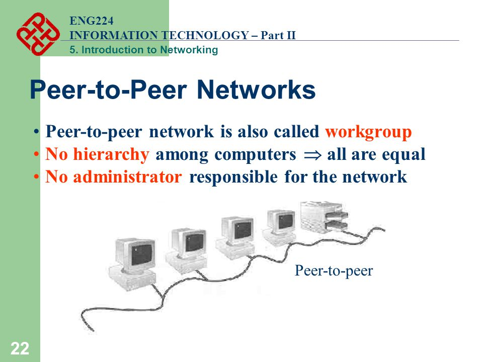 ENG224 INFORMATION TECHNOLOGY – Part II 5. Introduction to Networking 22 Peer-to-Peer Networks Peer-to-peer network is also called workgroup No hierar