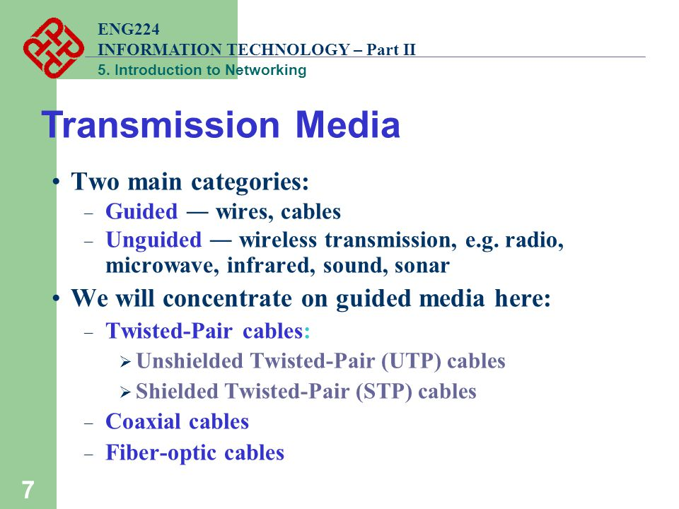 ENG224 INFORMATION TECHNOLOGY – Part II 5. Introduction to Networking 7 Two main categories: – Guided ― wires, cables – Unguided ― wireless transmissi